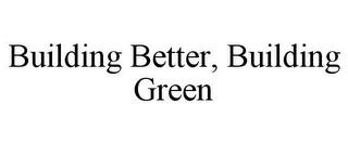mark for BUILDING BETTER, BUILDING GREEN, trademark #77289426