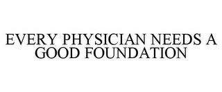 mark for EVERY PHYSICIAN NEEDS A GOOD FOUNDATION, trademark #77298887
