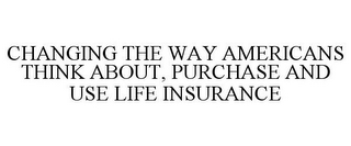 mark for CHANGING THE WAY AMERICANS THINK ABOUT, PURCHASE AND USE LIFE INSURANCE, trademark #77300749