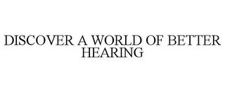 mark for DISCOVER A WORLD OF BETTER HEARING, trademark #77304234