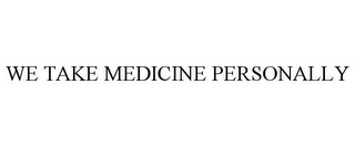 mark for WE TAKE MEDICINE PERSONALLY, trademark #77316878