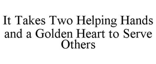mark for IT TAKES TWO HELPING HANDS AND A GOLDEN HEART TO SERVE OTHERS, trademark #77326409