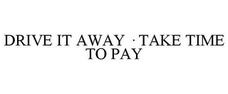 mark for DRIVE IT AWAY · TAKE TIME TO PAY, trademark #77326942