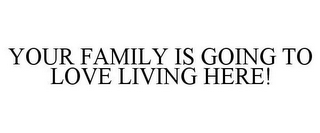 mark for YOUR FAMILY IS GOING TO LOVE LIVING HERE!, trademark #77328098
