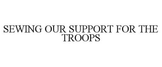 mark for SEWING OUR SUPPORT FOR THE TROOPS, trademark #77337412