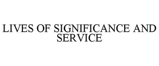 mark for LIVES OF SIGNIFICANCE AND SERVICE, trademark #77342407