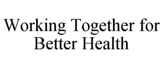 mark for WORKING TOGETHER FOR BETTER HEALTH, trademark #77345077