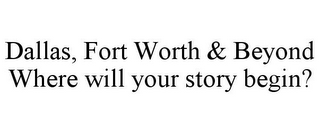 mark for DALLAS, FORT WORTH & BEYOND WHERE WILL YOUR STORY BEGIN?, trademark #77345466