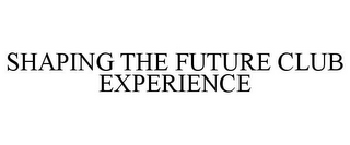 mark for SHAPING THE FUTURE CLUB EXPERIENCE, trademark #77345735