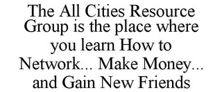 mark for THE ALL CITIES RESOURCE GROUP IS THE PLACE WHERE YOU LEARN HOW TO NETWORK... MAKE MONEY... AND GAIN NEW FRIENDS, trademark #77353851