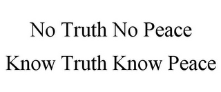 mark for NO TRUTH NO PEACE KNOW TRUTH KNOW PEACE, trademark #77360628