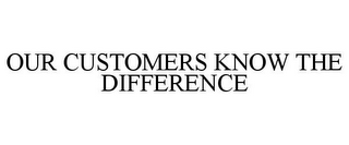 mark for OUR CUSTOMERS KNOW THE DIFFERENCE, trademark #77364545