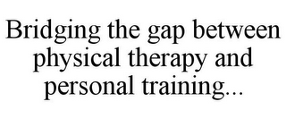 mark for BRIDGING THE GAP BETWEEN PHYSICAL THERAPY AND PERSONAL TRAINING..., trademark #77365965