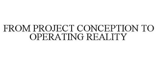 mark for FROM PROJECT CONCEPTION TO OPERATING REALITY, trademark #77370785