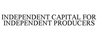 mark for INDEPENDENT CAPITAL FOR INDEPENDENT PRODUCERS, trademark #77373990