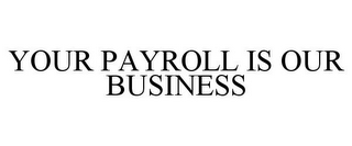mark for YOUR PAYROLL IS OUR BUSINESS, trademark #77395028