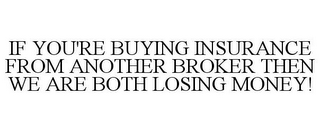 mark for IF YOU'RE BUYING INSURANCE FROM ANOTHER BROKER THEN WE ARE BOTH LOSING MONEY!, trademark #77396020