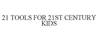 mark for 21 TOOLS FOR 21ST CENTURY KIDS, trademark #77396900