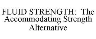 mark for FLUID STRENGTH: THE ACCOMMODATING STRENGTH ALTERNATIVE, trademark #77399177