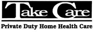 mark for TAKE CARE PRIVATE DUTY HOME HEALTH CARE, trademark #77400226