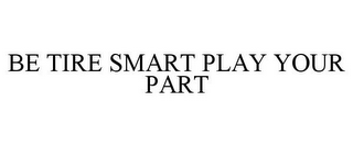 mark for BE TIRE SMART PLAY YOUR PART, trademark #77405304