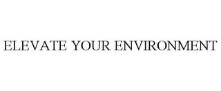 mark for ELEVATE YOUR ENVIRONMENT, trademark #77407681