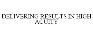 mark for DELIVERING RESULTS IN HIGH ACUITY, trademark #77413723