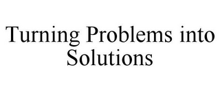mark for TURNING PROBLEMS INTO SOLUTIONS, trademark #77427174
