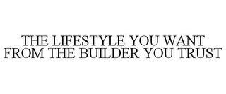mark for THE LIFESTYLE YOU WANT FROM THE BUILDER YOU TRUST, trademark #77429483