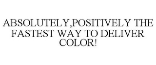 mark for ABSOLUTELY,POSITIVELY THE FASTEST WAY TO DELIVER COLOR!, trademark #77463975
