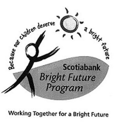 mark for SCOTIABANK BRIGHT FUTURE PROGRAM WORKING TOGETHER FOR A BRIGHT FUTURE BECAUSE OUR CHILDREN DESERVE A BRIGHT FUTURE, trademark #77466613