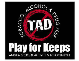 mark for TOBACCO, ALCOHOL & DRUG FREE TAD PLAY FOR KEEPS ALASKA SCHOOL ACTIVITIES ASSOCIATION, trademark #77467223