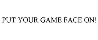 mark for PUT YOUR GAME FACE ON!, trademark #77470047