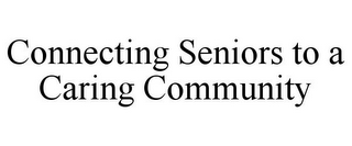 mark for CONNECTING SENIORS TO A CARING COMMUNITY, trademark #77471681