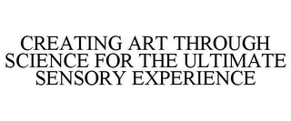 mark for CREATING ART THROUGH SCIENCE FOR THE ULTIMATE SENSORY EXPERIENCE, trademark #77480895