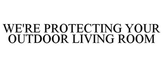 mark for WE'RE PROTECTING YOUR OUTDOOR LIVING ROOM, trademark #77490863