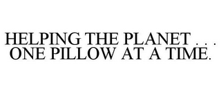 mark for HELPING THE PLANET . . . ONE PILLOW AT A TIME., trademark #77510940