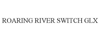 mark for ROARING RIVER SWITCH GLX, trademark #77519963
