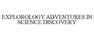 mark for EXPLOROLOGY ADVENTURES IN SCIENCE DISCOVERY, trademark #77547196
