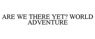 mark for ARE WE THERE YET? WORLD ADVENTURE, trademark #77550811