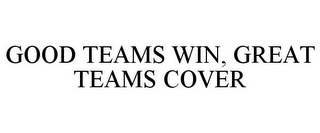 mark for GOOD TEAMS WIN, GREAT TEAMS COVER, trademark #77563057