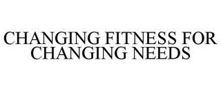 mark for CHANGING FITNESS FOR CHANGING NEEDS, trademark #77569466