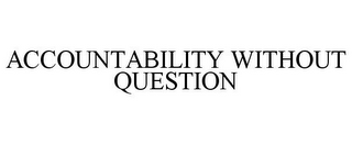 mark for ACCOUNTABILITY WITHOUT QUESTION, trademark #77595205