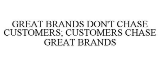 mark for GREAT BRANDS DON'T CHASE CUSTOMERS; CUSTOMERS CHASE GREAT BRANDS, trademark #77611328