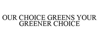 mark for OUR CHOICE GREENS YOUR GREENER CHOICE, trademark #77629017