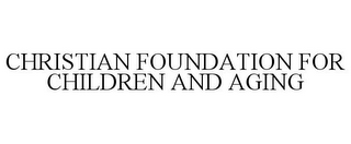 mark for CHRISTIAN FOUNDATION FOR CHILDREN AND AGING, trademark #77630381