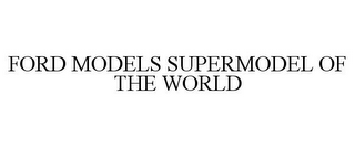 mark for FORD MODELS SUPERMODEL OF THE WORLD, trademark #77631429