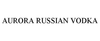 mark for AURORA RUSSIAN VODKA, trademark #77649285