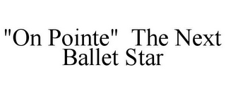 "mark for ""ON POINTE"" THE NEXT BALLET STAR, trademark #77669259"