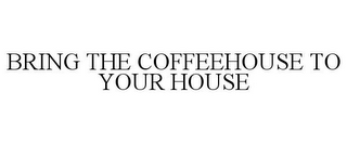 mark for BRING THE COFFEEHOUSE TO YOUR HOUSE, trademark #77705647